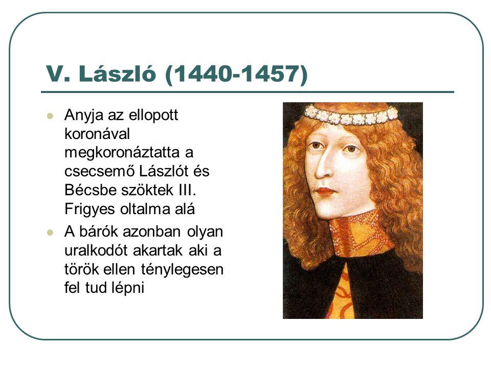 V. László (1440-1457) Anyja az ellopott koronával megkoronáztatta a csecsemő Lászlót és Bécsbe szöktek III. Frigyes oltalma alá.