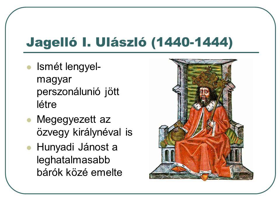 Jagelló I. Ulászló (1440-1444) Ismét lengyel-magyar perszonálunió jött létre. Megegyezett az özvegy királynéval is.