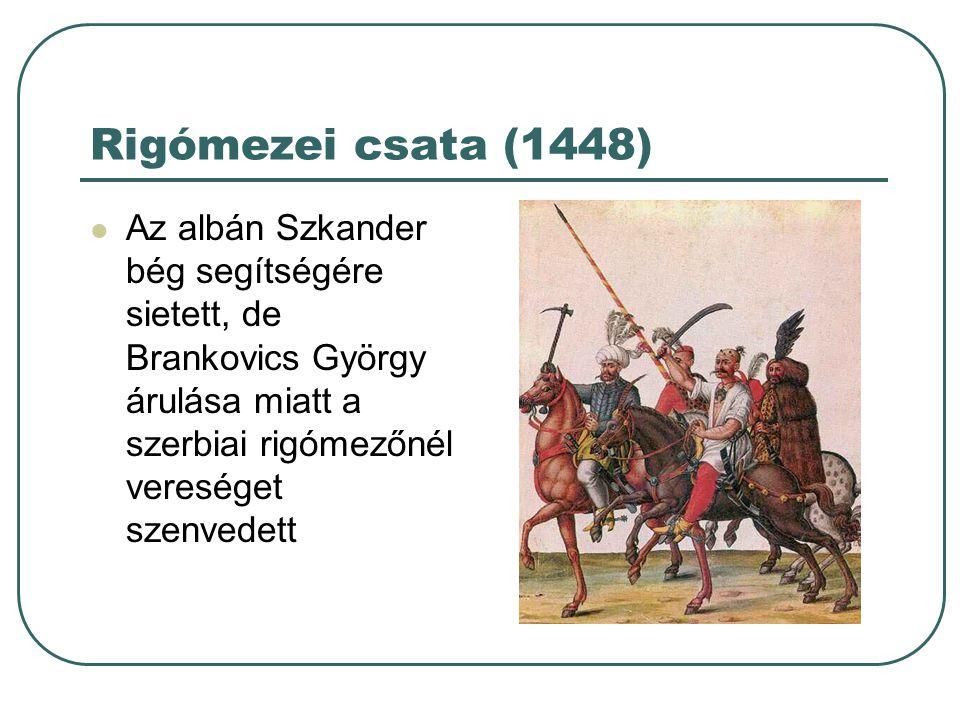 Rigómezei csata (1448) Az albán Szkander bég segítségére sietett, de Brankovics György árulása miatt a szerbiai rigómezőnél vereséget szenvedett.