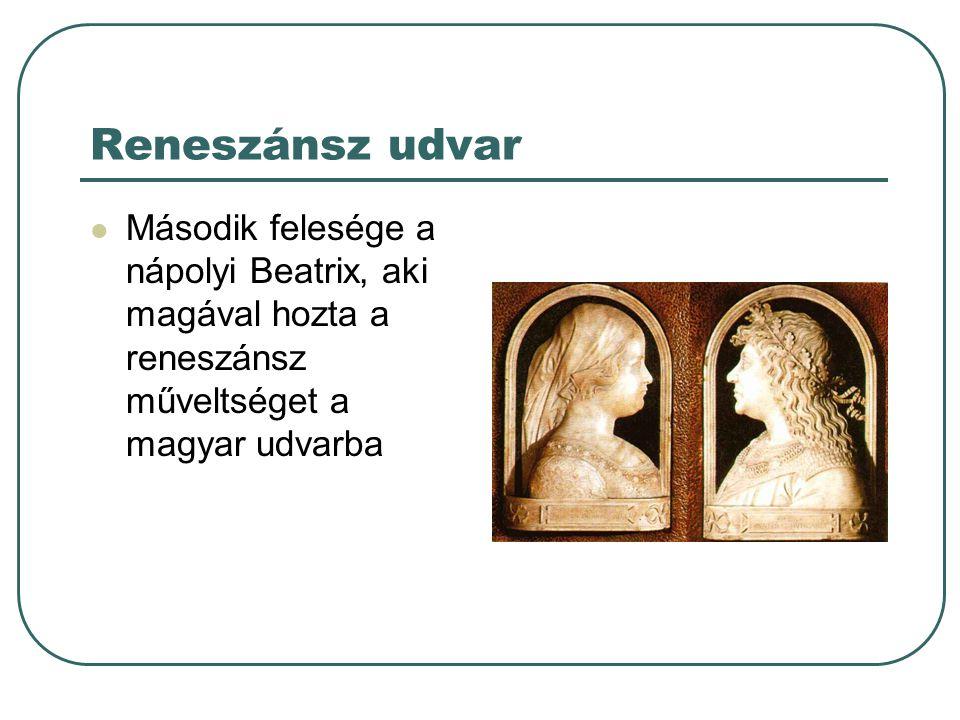 Reneszánsz udvar Második felesége a nápolyi Beatrix, aki magával hozta a reneszánsz műveltséget a magyar udvarba.
