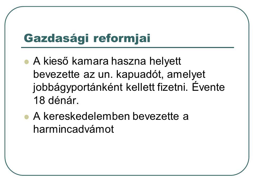 Gazdasági reformjai A kieső kamara haszna helyett bevezette az un. kapuadót, amelyet jobbágyportánként kellett fizetni. Évente 18 dénár.