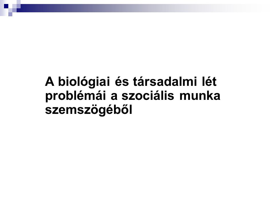 A biológiai és társadalmi lét problémái a szociális munka szemszögéből