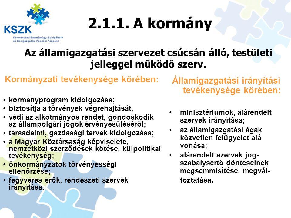 2.1.1. A kormány Az államigazgatási szervezet csúcsán álló, testületi jelleggel működő szerv. Kormányzati tevékenysége körében: