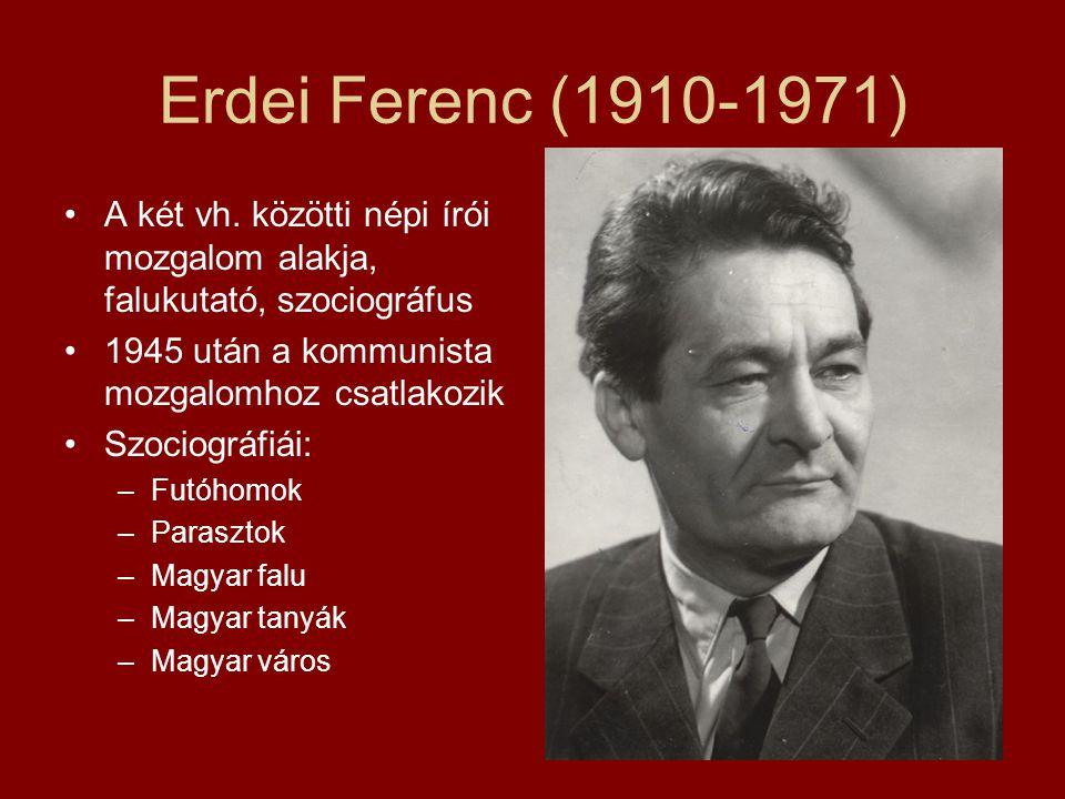 Erdei Ferenc (1910-1971) A két vh. közötti népi írói mozgalom alakja, falukutató, szociográfus. 1945 után a kommunista mozgalomhoz csatlakozik.