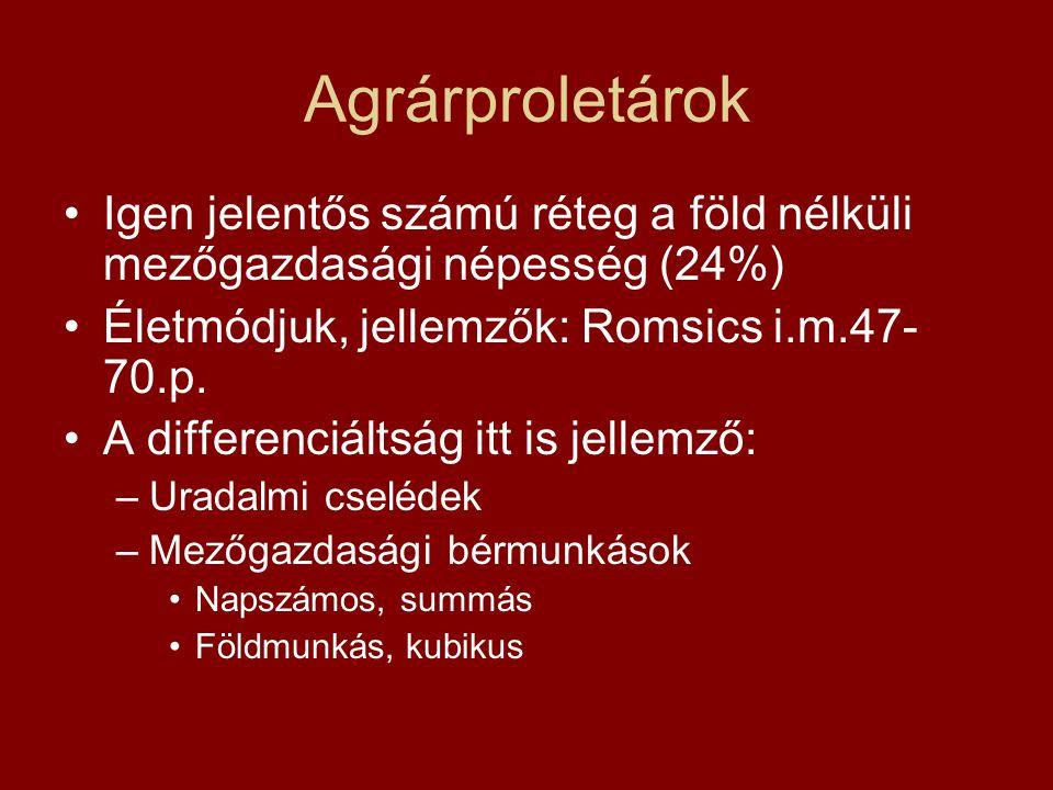 Agrárproletárok Igen jelentős számú réteg a föld nélküli mezőgazdasági népesség (24%) Életmódjuk, jellemzők: Romsics i.m.47-70.p.