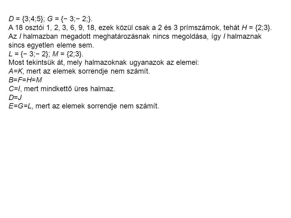 D = {3;4;5}; G = {− 3;− 2;}. A 18 osztói 1, 2, 3, 6, 9, 18, ezek közül csak a 2 és 3 prímszámok, tehát H = {2;3}.