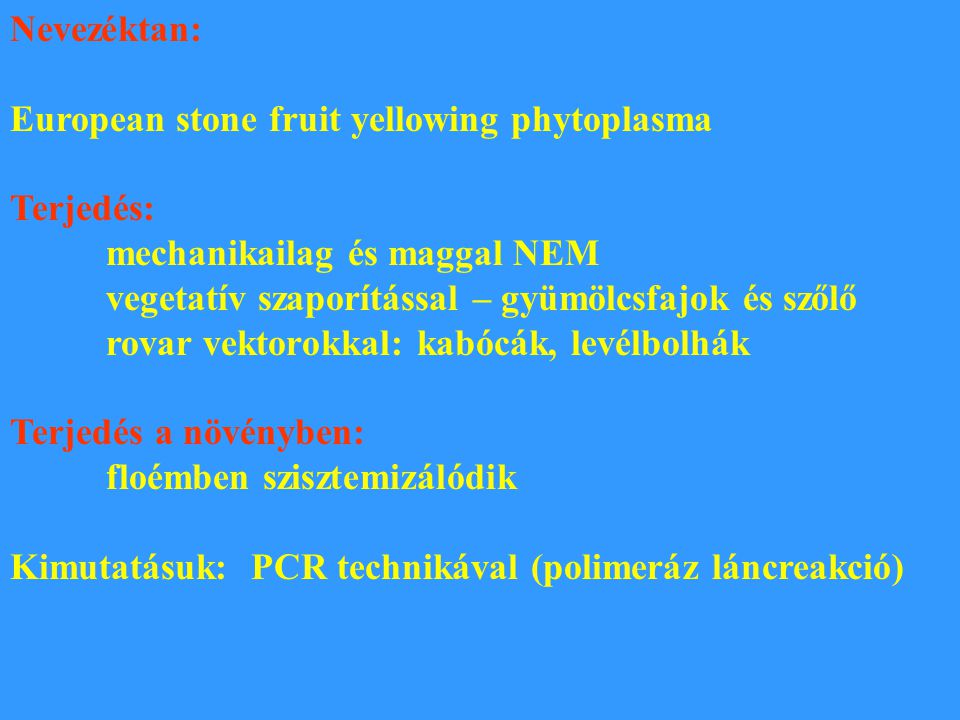 Nevezéktan: European stone fruit yellowing phytoplasma. Terjedés: mechanikailag és maggal NEM. vegetatív szaporítással – gyümölcsfajok és szőlő.