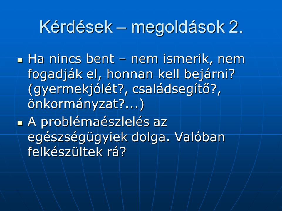 Kérdések – megoldások 2. Ha nincs bent – nem ismerik, nem fogadják el, honnan kell bejárni (gyermekjólét , családsegítő , önkormányzat ...)