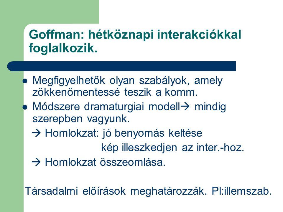Goffman: hétköznapi interakciókkal foglalkozik.