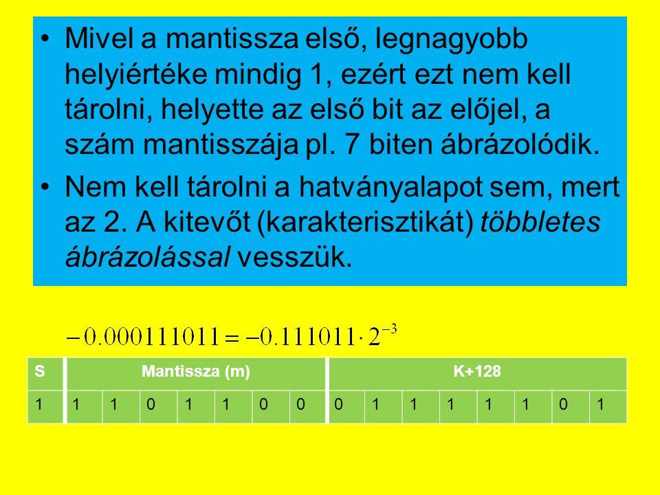 Mivel a mantissza első, legnagyobb helyiértéke mindig 1, ezért ezt nem kell tárolni, helyette az első bit az előjel, a szám mantisszája pl. 7 biten ábrázolódik.