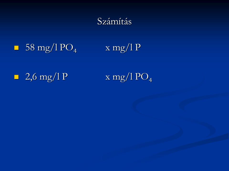 Számítás 58 mg/l PO4 x mg/l P 2,6 mg/l P x mg/l PO4
