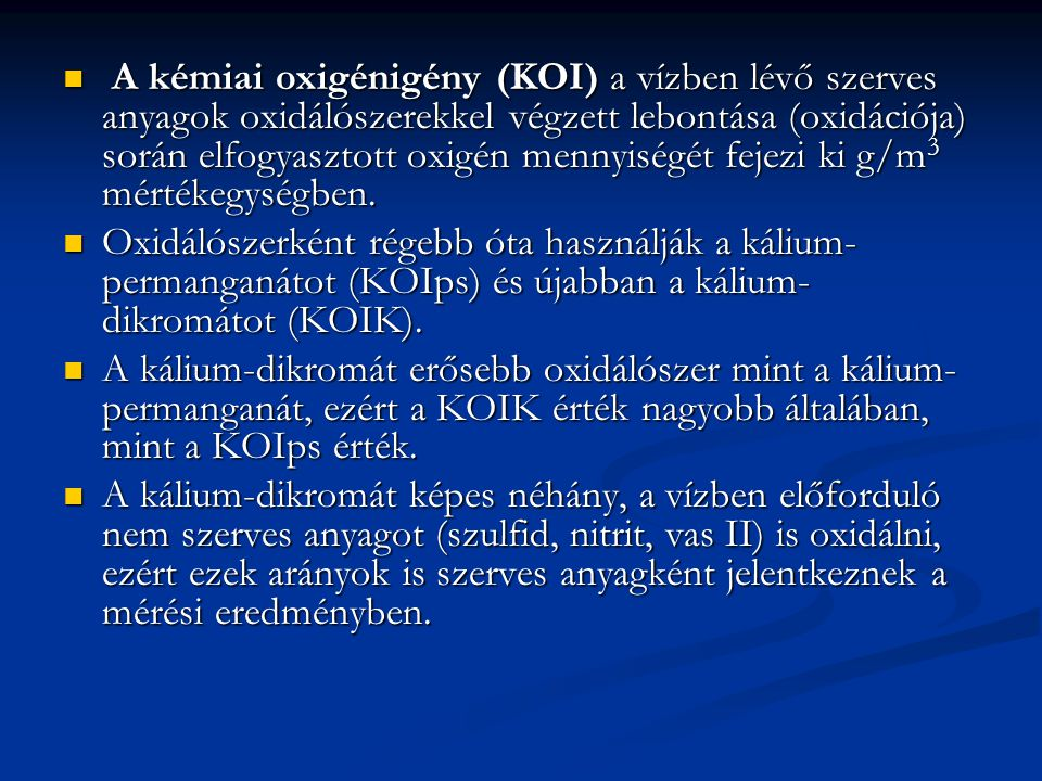 A kémiai oxigénigény (KOI) a vízben lévő szerves anyagok oxidálószerekkel végzett lebontása (oxidációja) során elfogyasztott oxigén mennyiségét fejezi ki g/m3 mértékegységben.