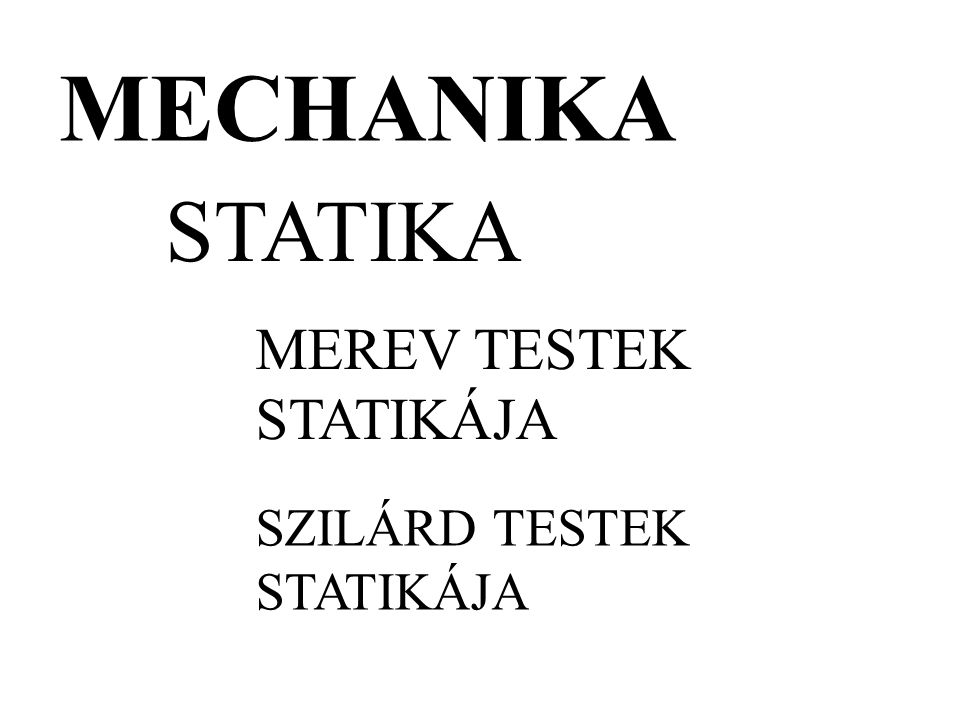 MECHANIKA STATIKA MEREV TESTEK STATIKÁJA SZILÁRD TESTEK STATIKÁJA