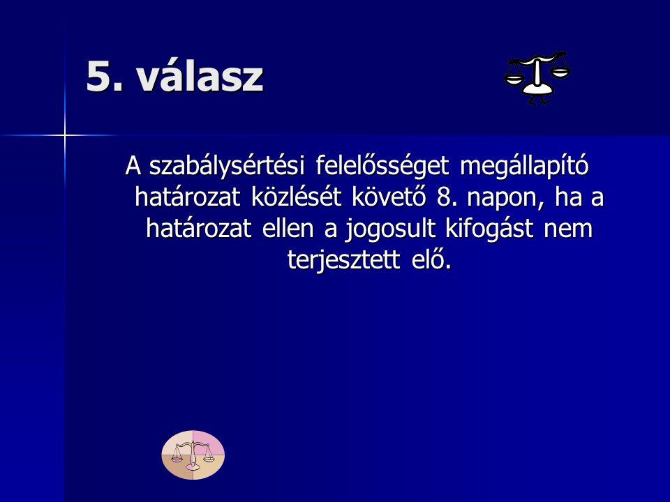 5. válasz A szabálysértési felelősséget megállapító határozat közlését követő 8.