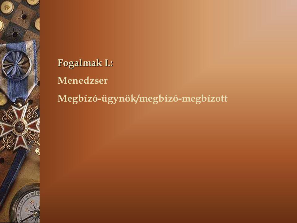 Fogalmak I.: Menedzser Megbízó-ügynök/megbízó-megbízott