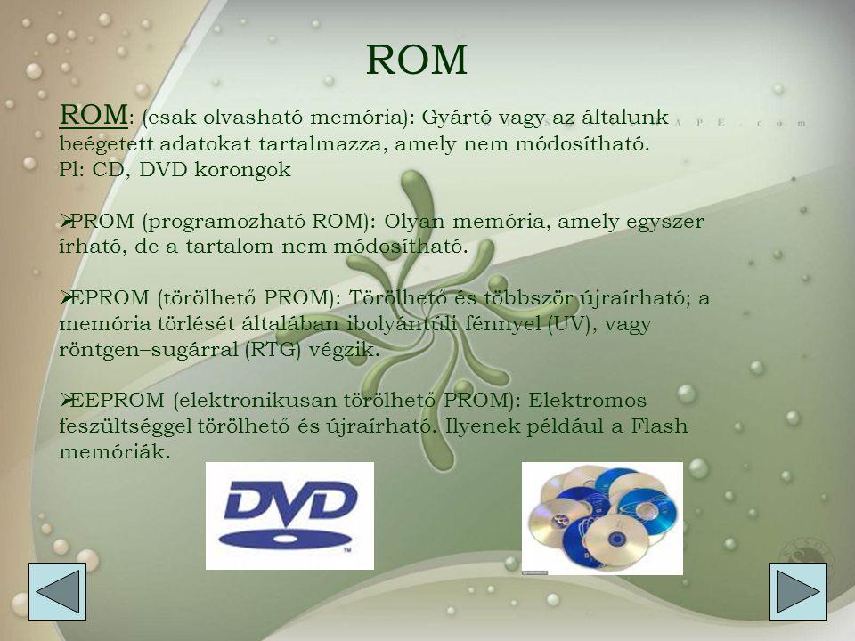 ROM ROM: (csak olvasható memória): Gyártó vagy az általunk beégetett adatokat tartalmazza, amely nem módosítható.