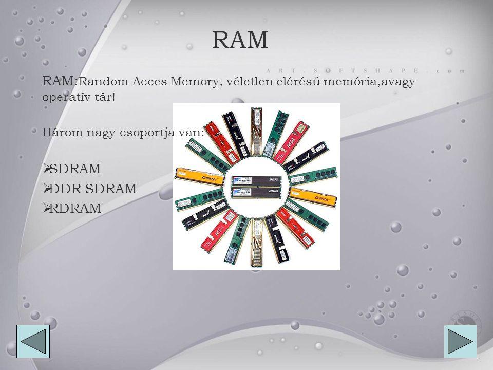 RAM RAM:Random Acces Memory, véletlen elérésű memória,avagy operatív tár! Három nagy csoportja van: