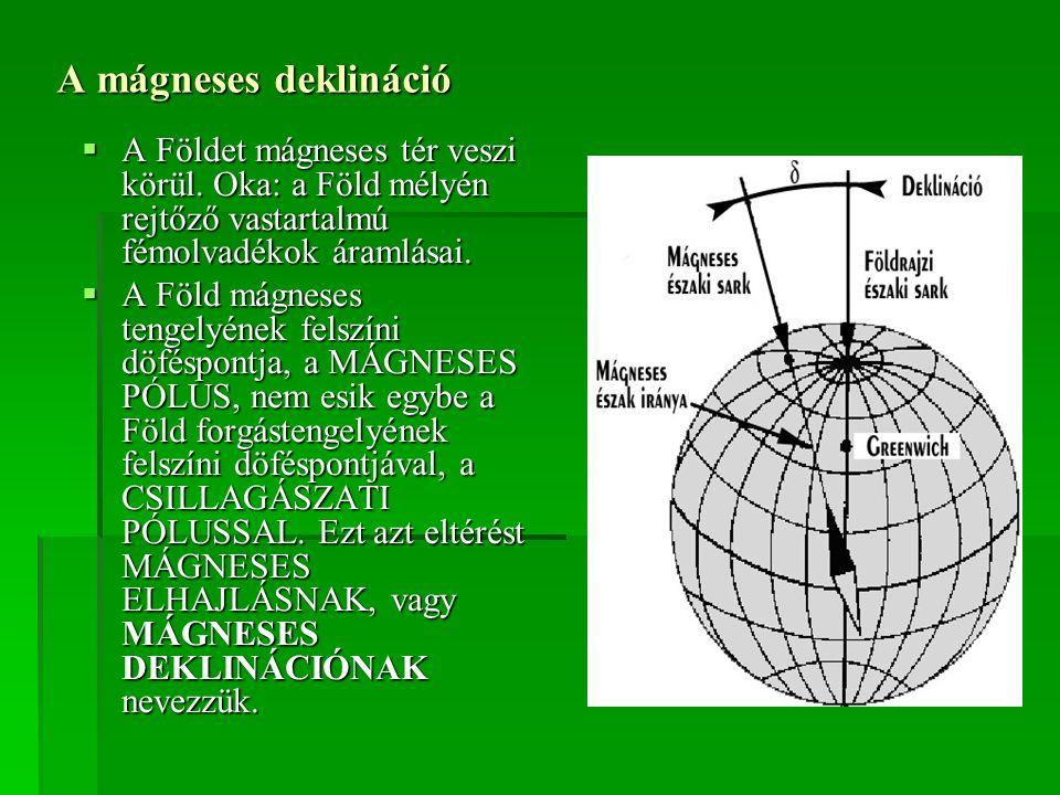 A mágneses deklináció A Földet mágneses tér veszi körül. Oka: a Föld mélyén rejtőző vastartalmú fémolvadékok áramlásai.