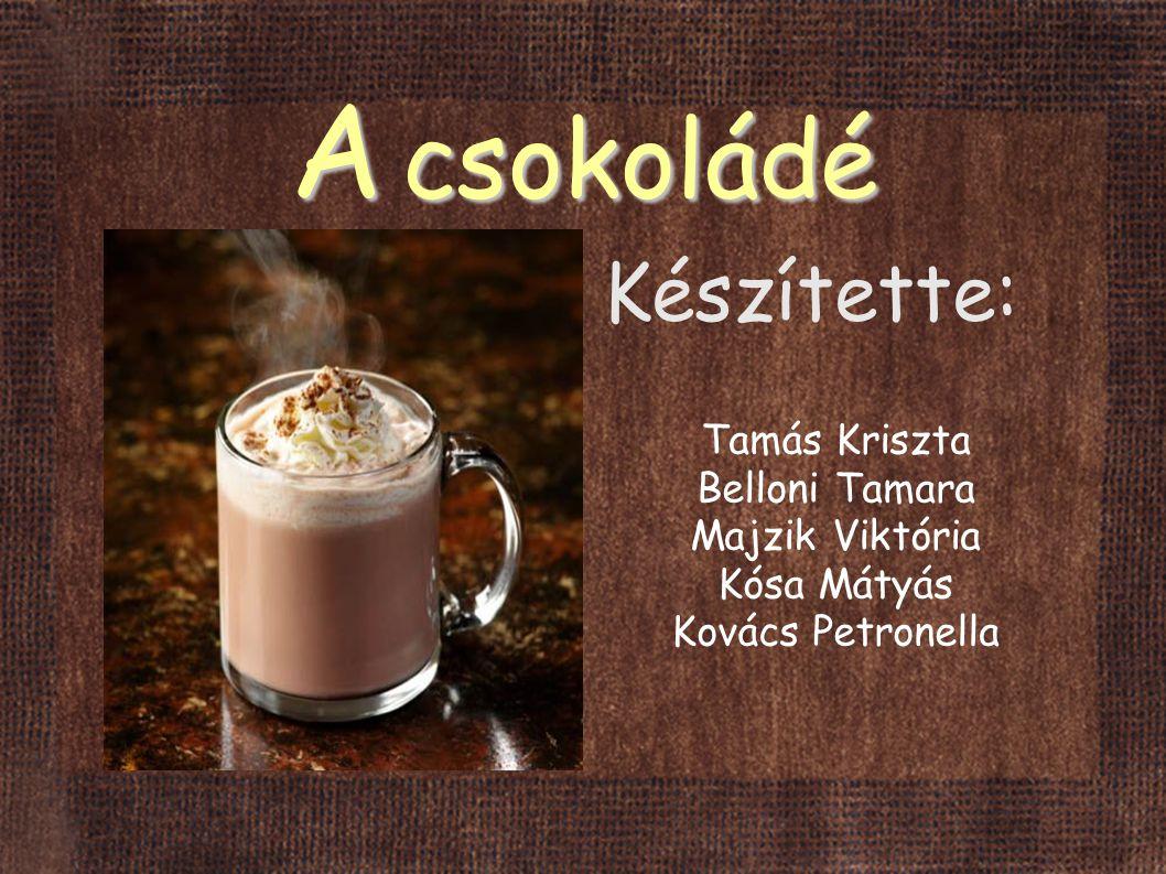 A csokoládé Készítette: Tamás Kriszta Belloni Tamara Majzik Viktória