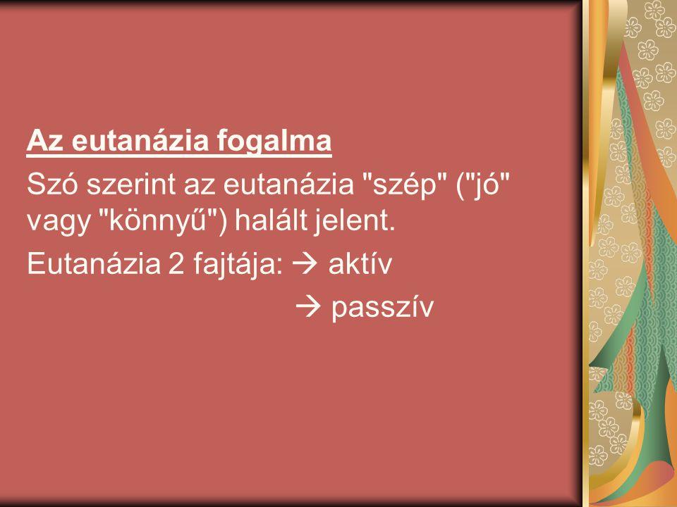 Az eutanázia fogalma Szó szerint az eutanázia szép ( jó vagy könnyű ) halált jelent. Eutanázia 2 fajtája:  aktív.