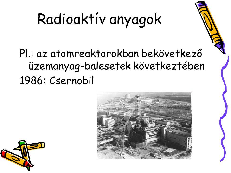 Radioaktív anyagok Pl.: az atomreaktorokban bekövetkező üzemanyag-balesetek következtében.