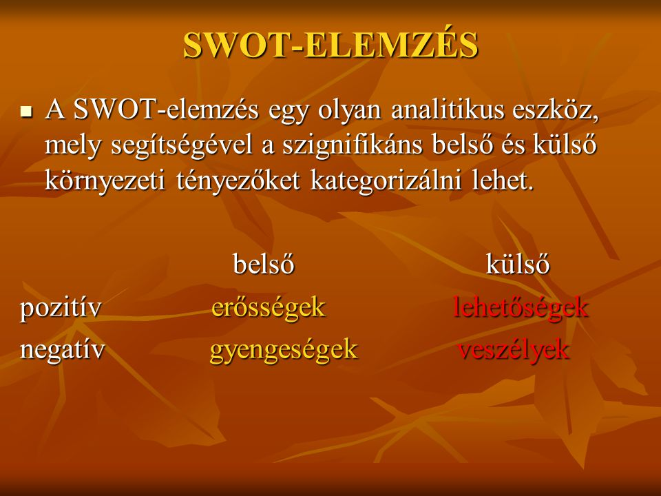 SWOT-ELEMZÉS A SWOT-elemzés egy olyan analitikus eszköz, mely segítségével a szignifikáns belső és külső környezeti tényezőket kategorizálni lehet.