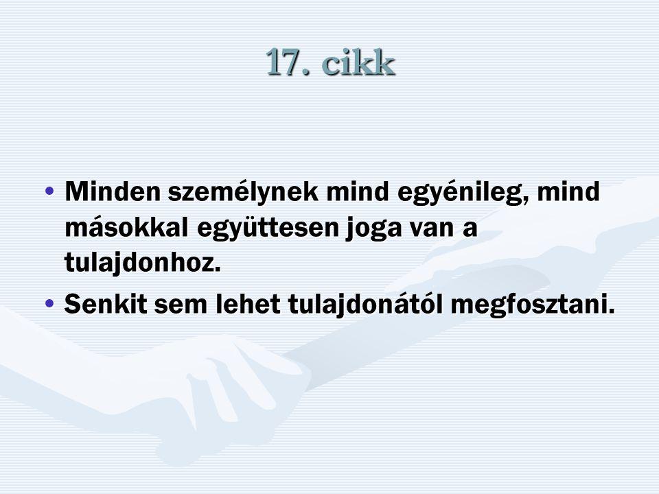 17. cikk Minden személynek mind egyénileg, mind másokkal együttesen joga van a tulajdonhoz.