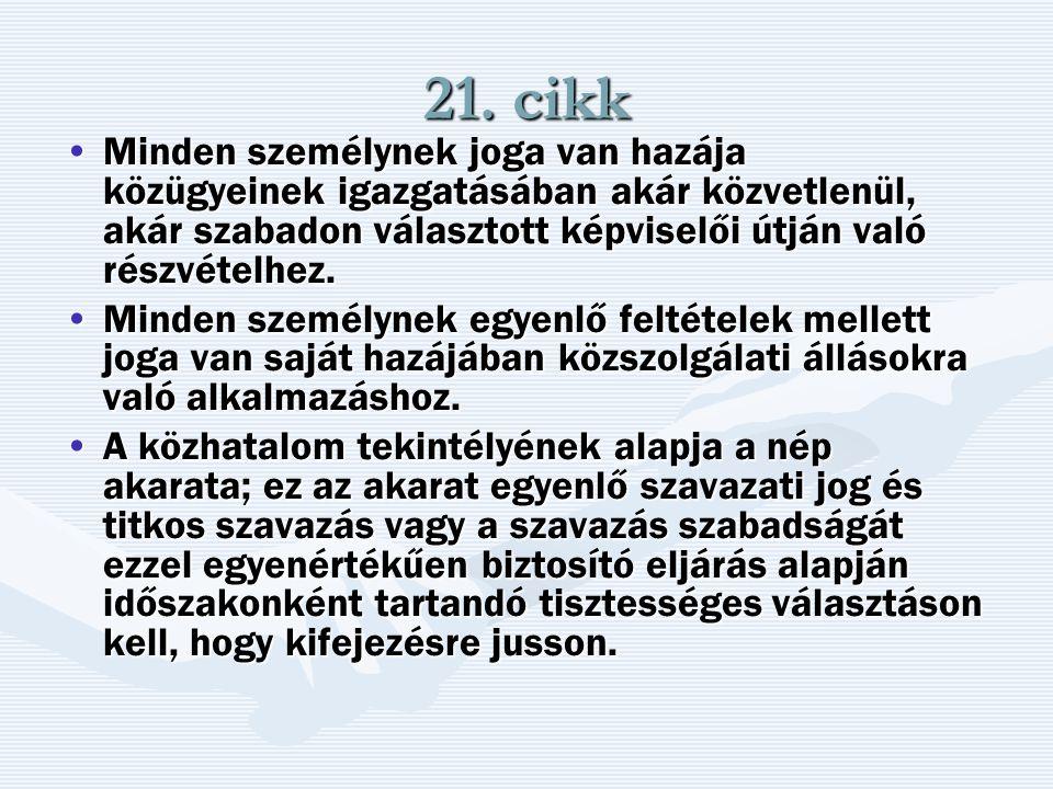 21. cikk Minden személynek joga van hazája közügyeinek igazgatásában akár közvetlenül, akár szabadon választott képviselői útján való részvételhez.