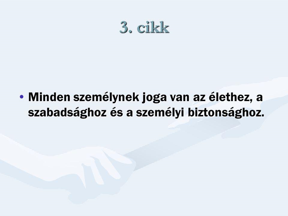 3. cikk Minden személynek joga van az élethez, a szabadsághoz és a személyi biztonsághoz.