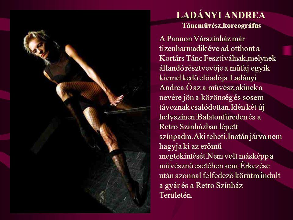 LADÁNYI ANDREA Táncművész,koreográfus. A Pannon Várszínház már tizenharmadik éve ad otthont a Kortárs Tánc Fesztiválnak,melynek.