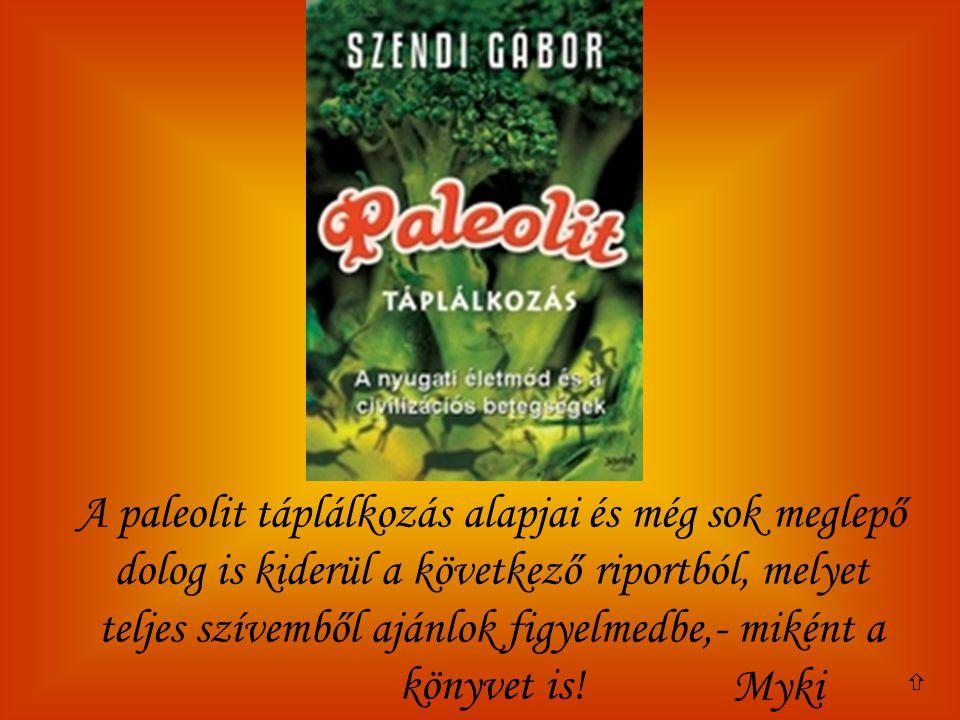 A paleolit táplálkozás alapjai és még sok meglepő dolog is kiderül a következő riportból, melyet teljes szívemből ajánlok figyelmedbe,- miként a könyvet is!