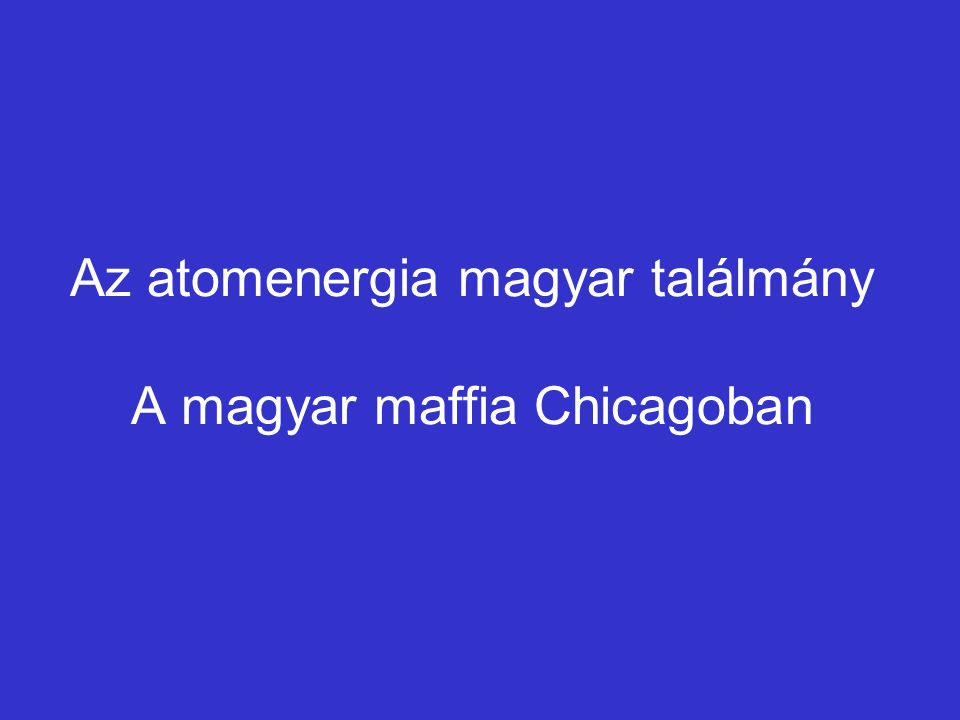 Az atomenergia magyar találmány A magyar maffia Chicagoban