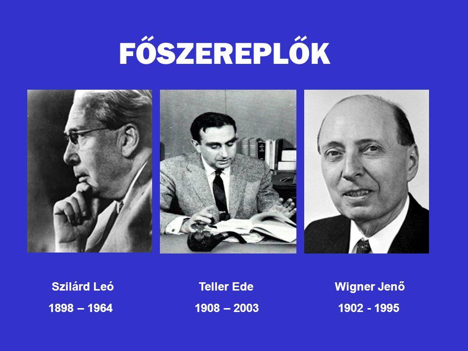 FŐSZEREPLŐK Szilárd Leó Teller Ede Wigner Jenő