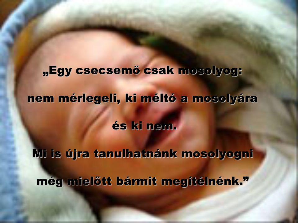 """""""Egy csecsemő csak mosolyog: nem mérlegeli, ki méltó a mosolyára és ki nem."""