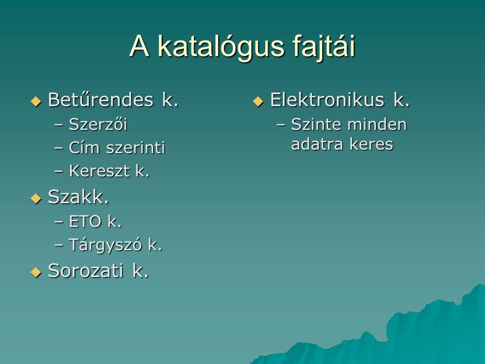 A katalógus fajtái Betűrendes k. Szakk. Sorozati k. Elektronikus k.