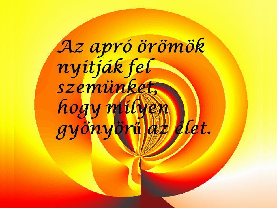 Az apró örömök nyitják fel szemünket,