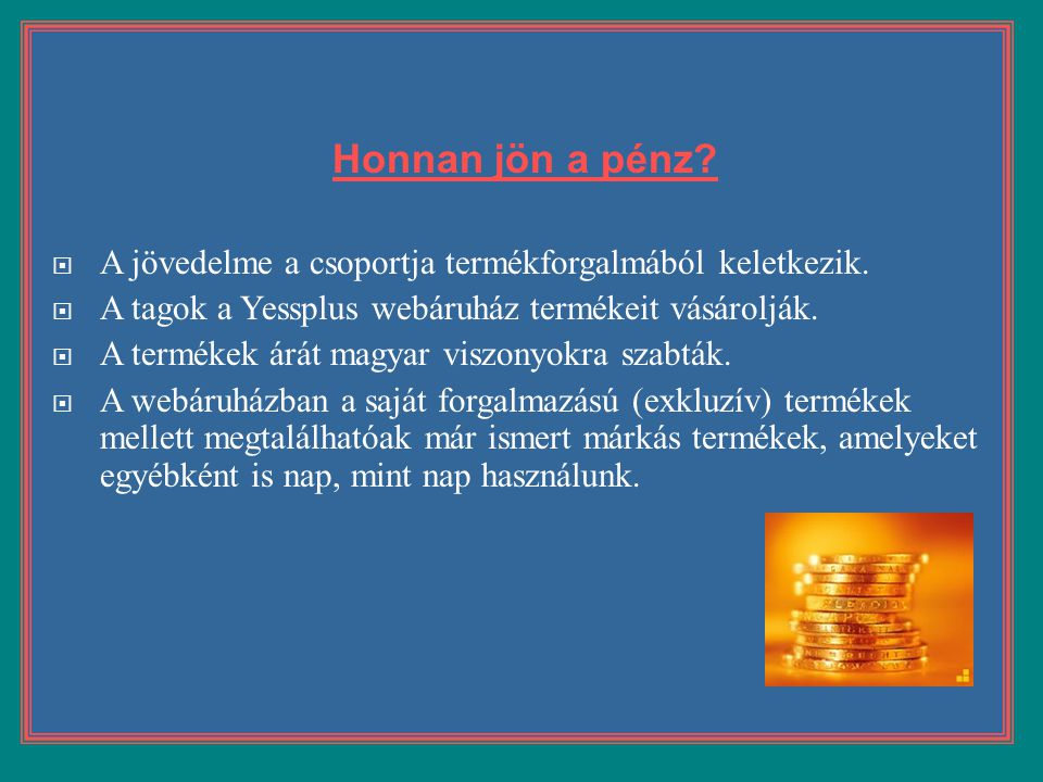 Honnan jön a pénz A jövedelme a csoportja termékforgalmából keletkezik. A tagok a Yessplus webáruház termékeit vásárolják.