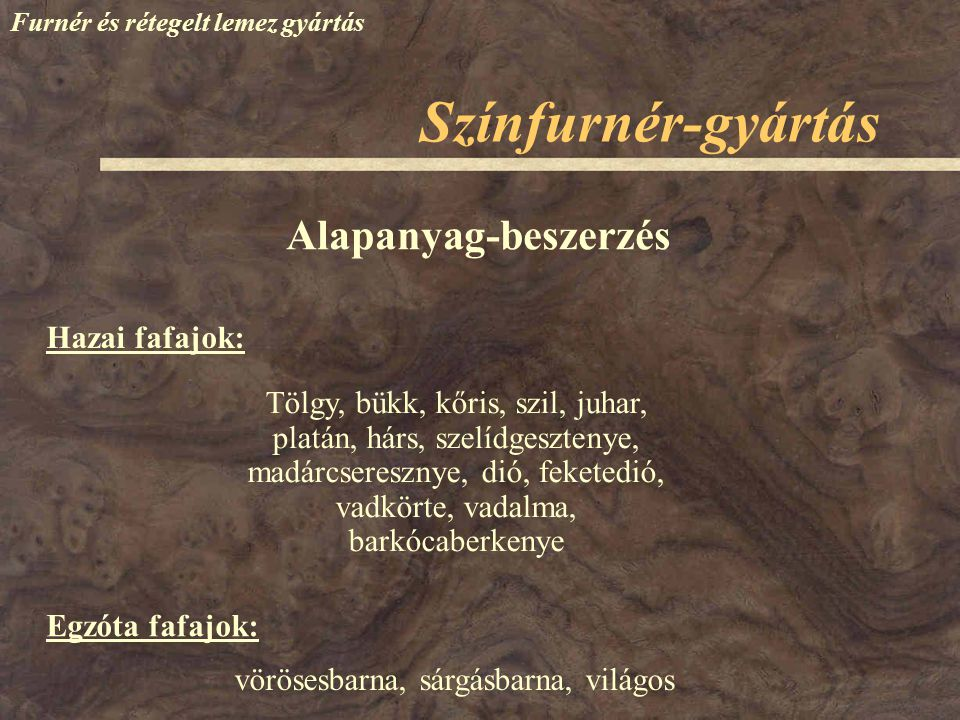 Színfurnér-gyártás Alapanyag-beszerzés Hazai fafajok: