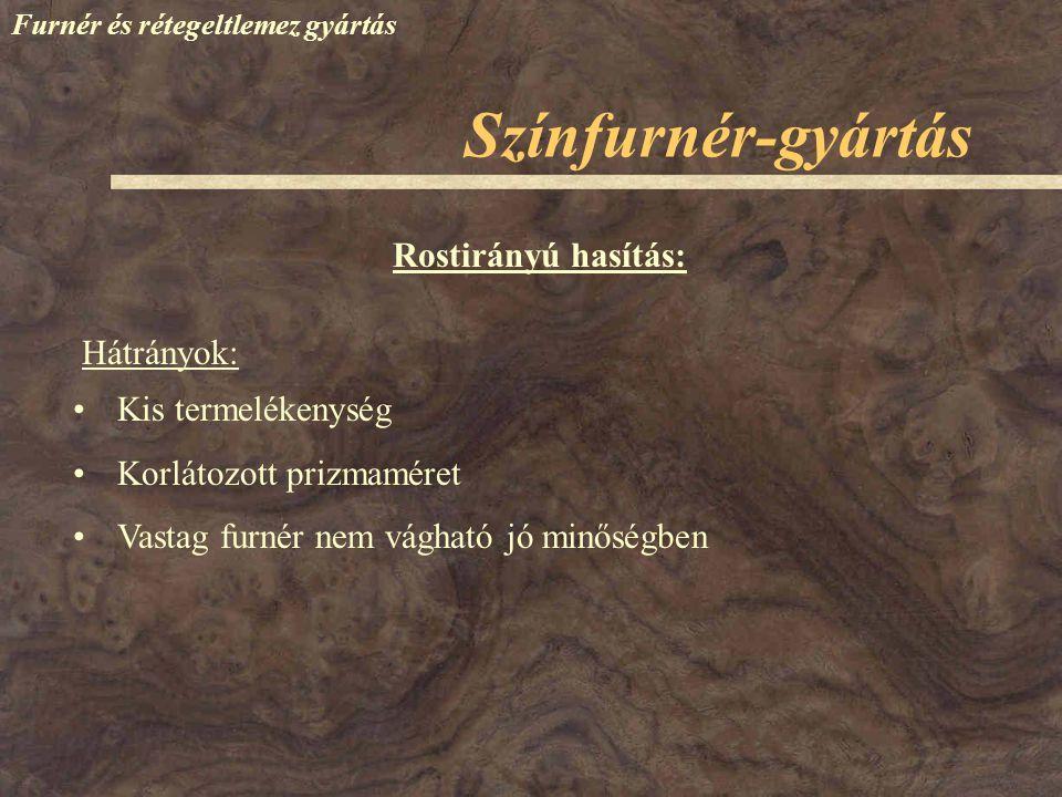 Színfurnér-gyártás Rostirányú hasítás: Hátrányok: Kis termelékenység