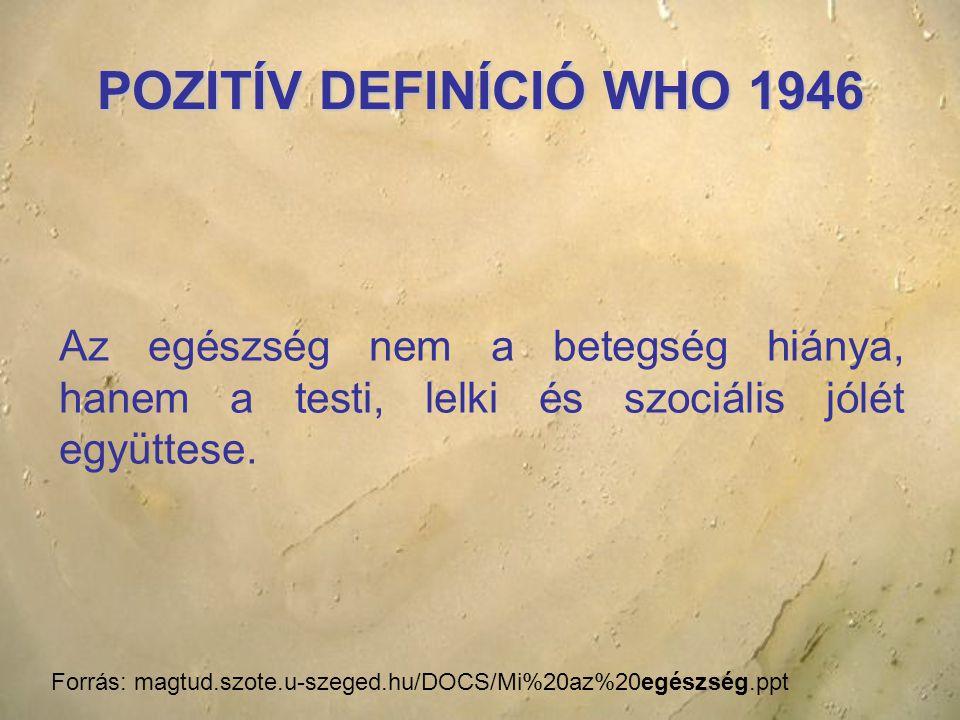 POZITÍV DEFINÍCIÓ WHO 1946 Az egészség nem a betegség hiánya, hanem a testi, lelki és szociális jólét együttese.