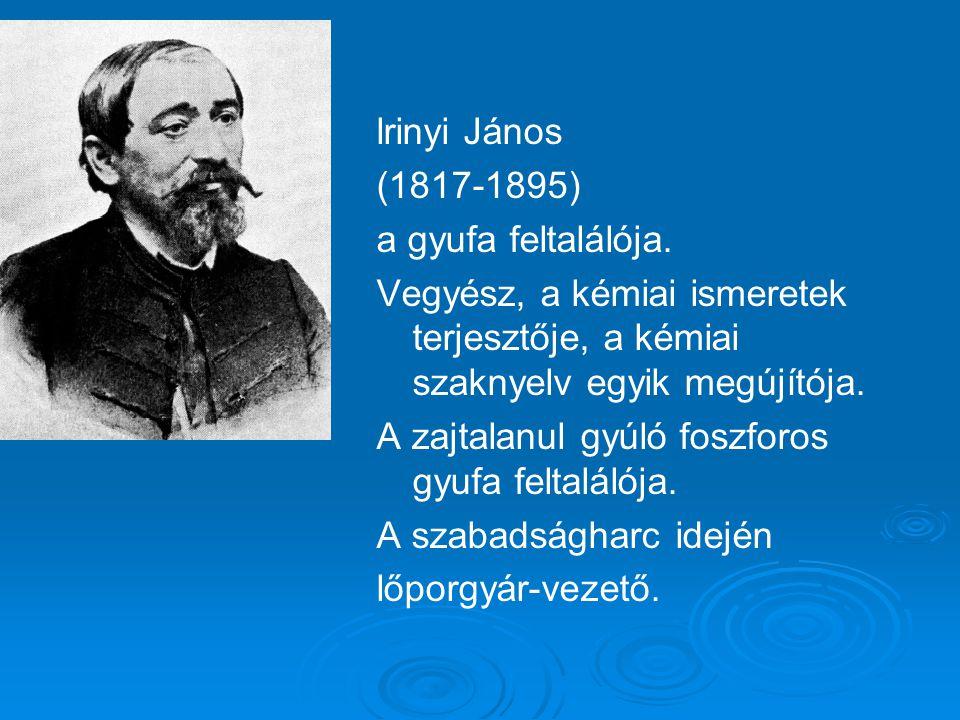 lrinyi János (1817-1895) a gyufa feltalálója. Vegyész, a kémiai ismeretek terjesztője, a kémiai szaknyelv egyik megújítója.
