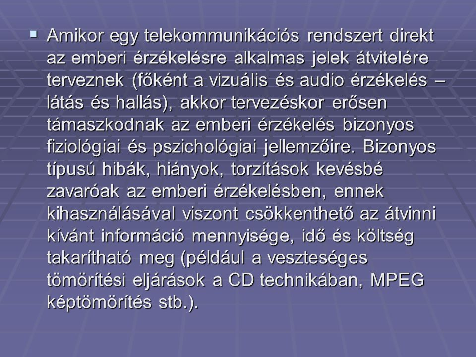Amikor egy telekommunikációs rendszert direkt az emberi érzékelésre alkalmas jelek átvitelére terveznek (főként a vizuális és audio érzékelés – látás és hallás), akkor tervezéskor erősen támaszkodnak az emberi érzékelés bizonyos fiziológiai és pszichológiai jellemzőire.