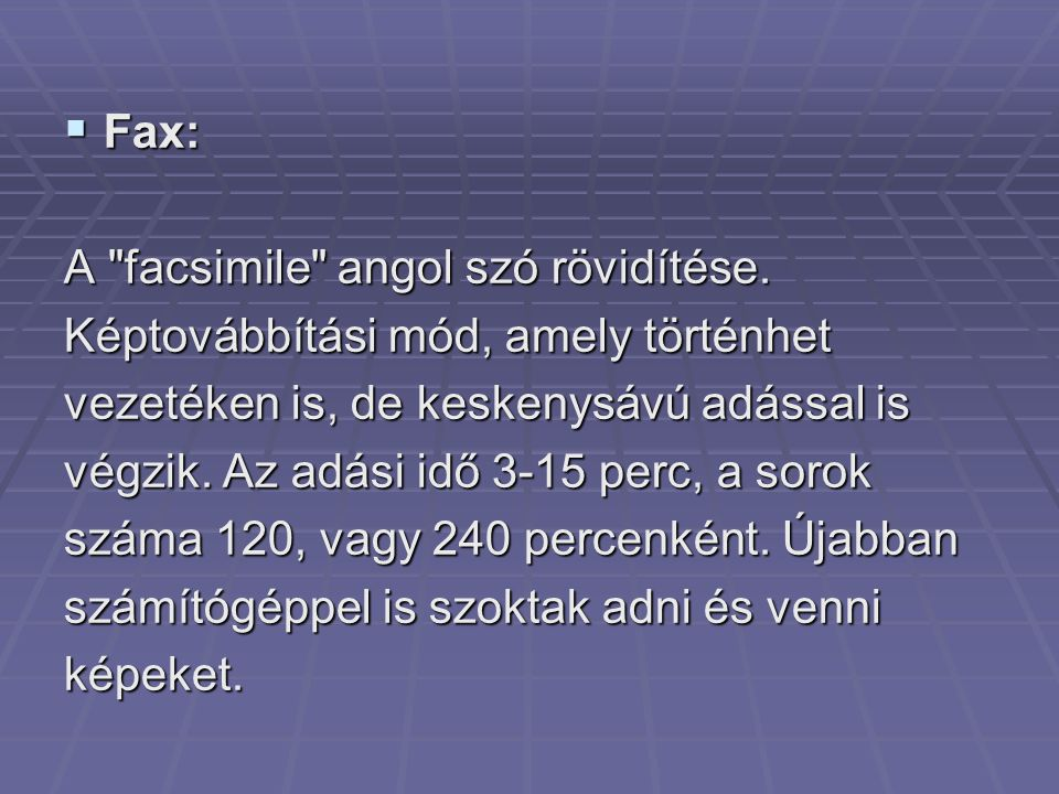 Fax: A facsimile angol szó rövidítése. Képtovábbítási mód, amely történhet. vezetéken is, de keskenysávú adással is.