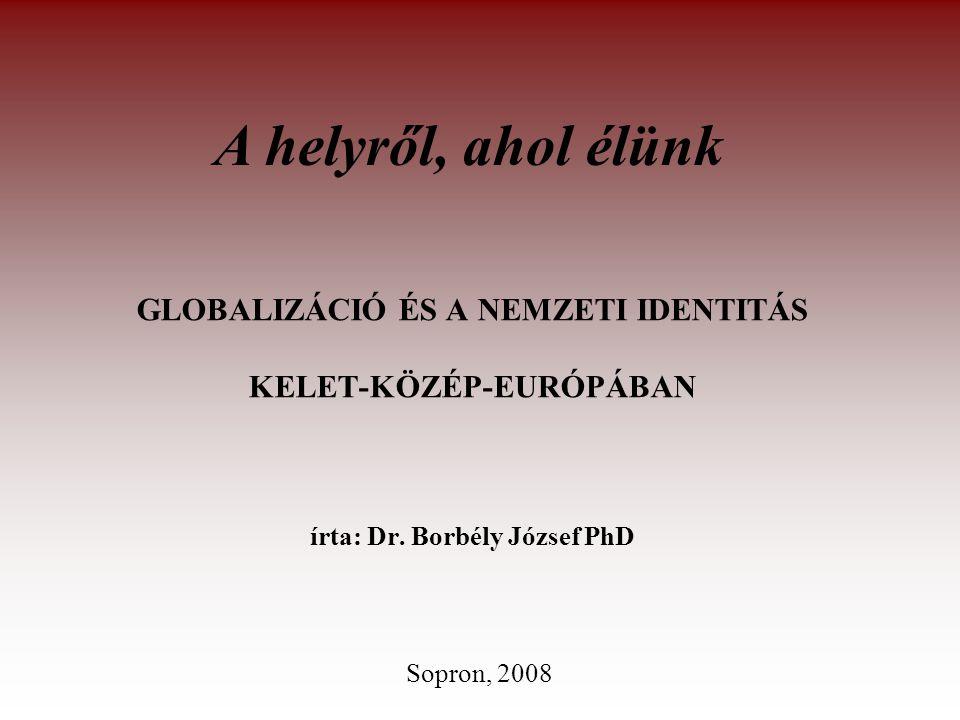 A helyről, ahol élünk GLOBALIZÁCIÓ ÉS A NEMZETI IDENTITÁS KELET-KÖZÉP-EURÓPÁBAN írta: Dr. Borbély József PhD.