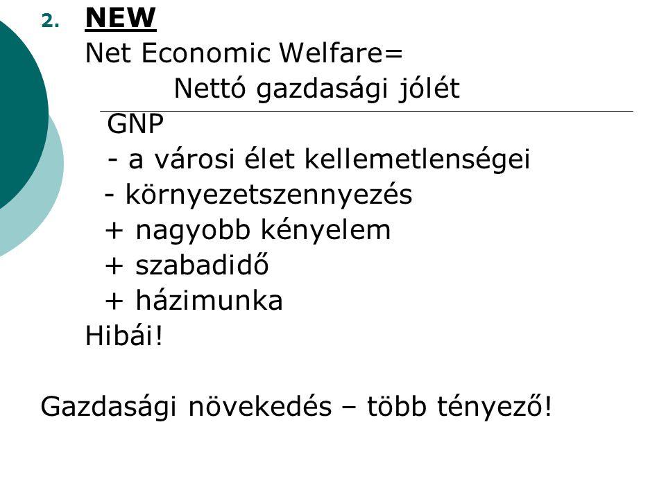 NEW Net Economic Welfare= Nettó gazdasági jólét. GNP. - a városi élet kellemetlenségei. - környezetszennyezés.