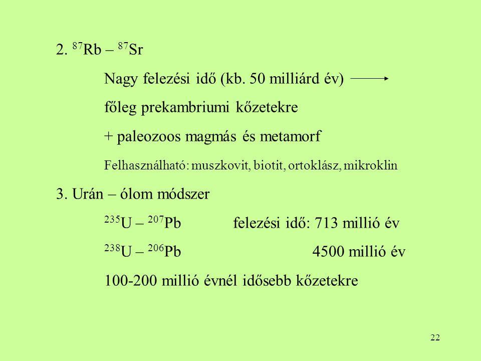 2. 87Rb – 87Sr Nagy felezési idő (kb. 50 milliárd év) főleg prekambriumi kőzetekre. + paleozoos magmás és metamorf.