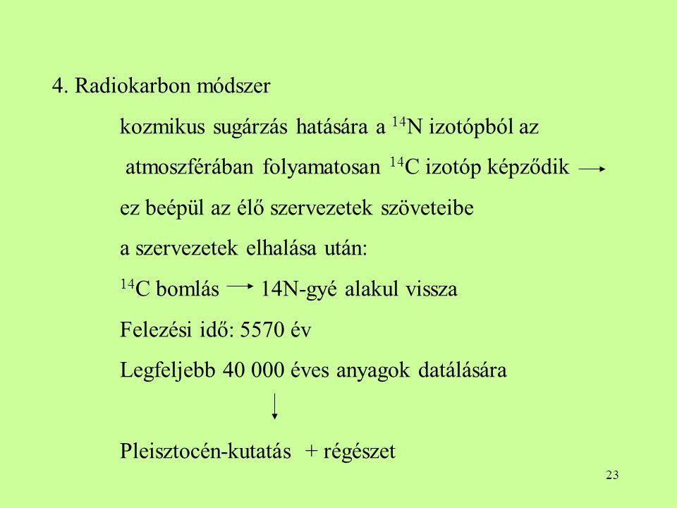 4. Radiokarbon módszer kozmikus sugárzás hatására a 14N izotópból az. atmoszférában folyamatosan 14C izotóp képződik.