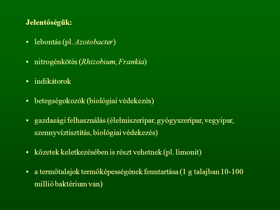 Jelentőségük: lebontás (pl. Azotobacter) nitrogénkötés (Rhizobium, Frankia) indikátorok. betegségokozók (biológiai védekezés)