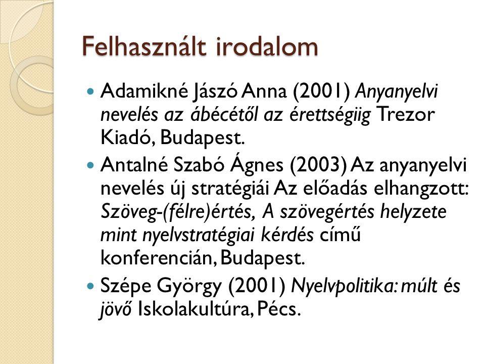 Felhasznált irodalom Adamikné Jászó Anna (2001) Anyanyelvi nevelés az ábécétől az érettségiig Trezor Kiadó, Budapest.