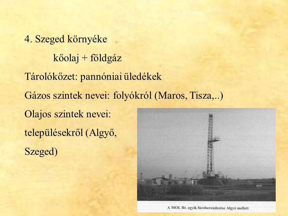 4. Szeged környéke kőolaj + földgáz. Tárolókőzet: pannóniai üledékek. Gázos szintek nevei: folyókról (Maros, Tisza,..)